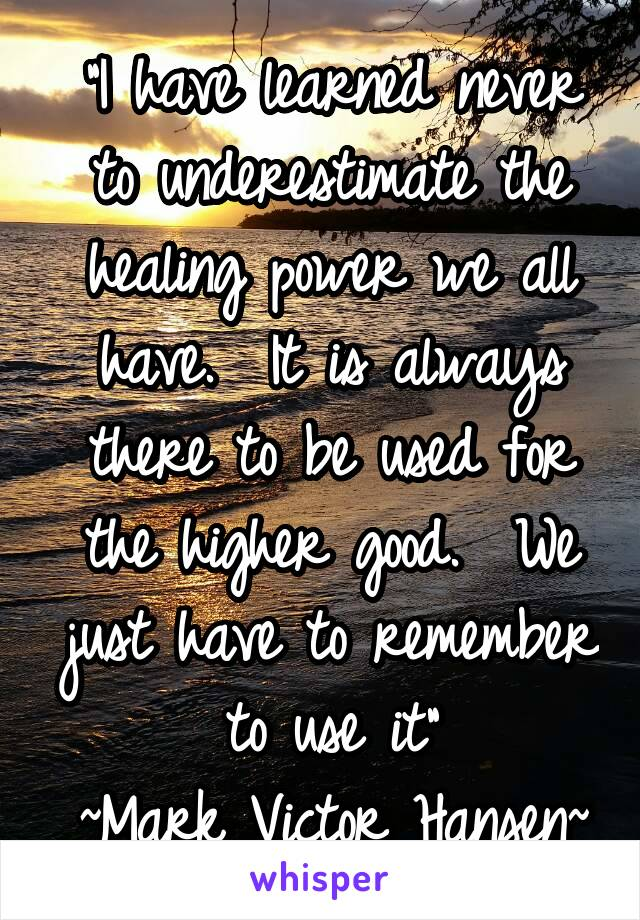 """""""I have learned never to underestimate the healing power we all have.  It is always there to be used for the higher good.  We just have to remember to use it"""" ~Mark Victor Hansen~"""