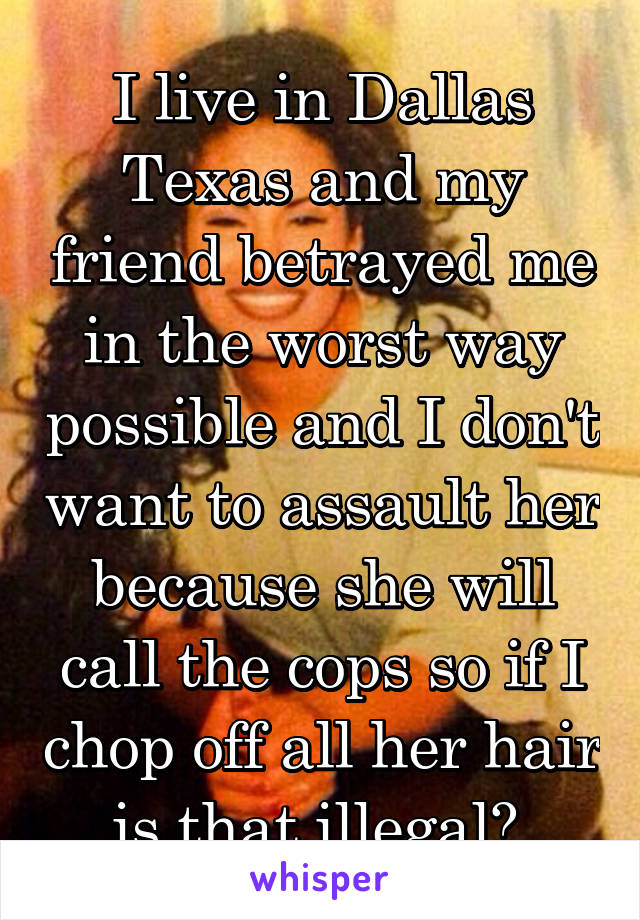 I live in Dallas Texas and my friend betrayed me in the worst way possible and I don't want to assault her because she will call the cops so if I chop off all her hair is that illegal?
