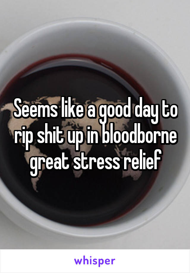 Seems like a good day to rip shit up in bloodborne great stress relief
