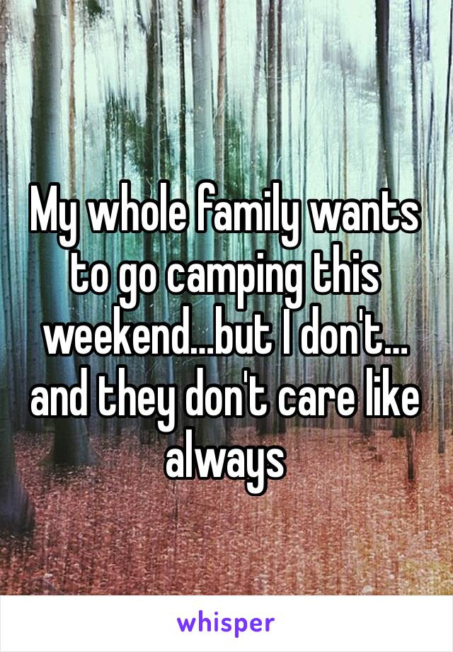My whole family wants to go camping this weekend…but I don't…and they don't care like always