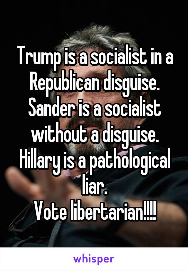 Trump is a socialist in a Republican disguise. Sander is a socialist without a disguise. Hillary is a pathological liar. Vote libertarian!!!!