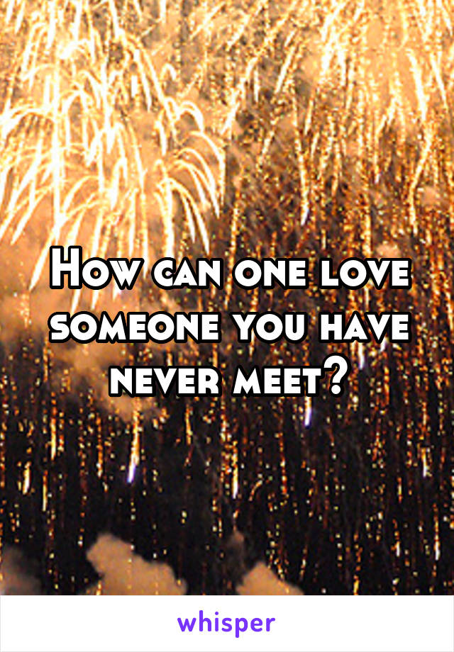 How can one love someone you have never meet?