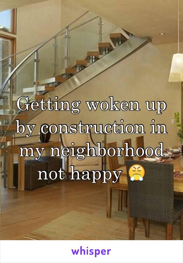 Getting woken up by construction in my neighborhood not happy 😤
