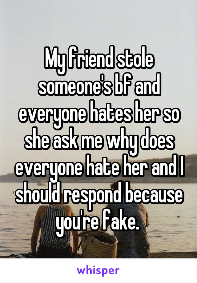 My friend stole someone's bf and everyone hates her so she ask me why does everyone hate her and I should respond because you're fake.