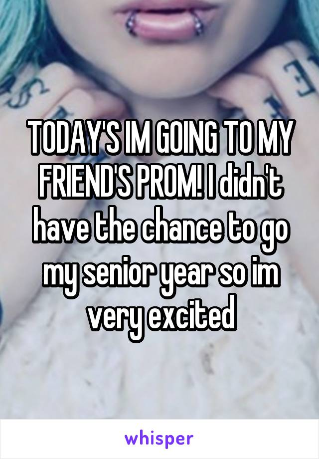 TODAY'S IM GOING TO MY FRIEND'S PROM! I didn't have the chance to go my senior year so im very excited