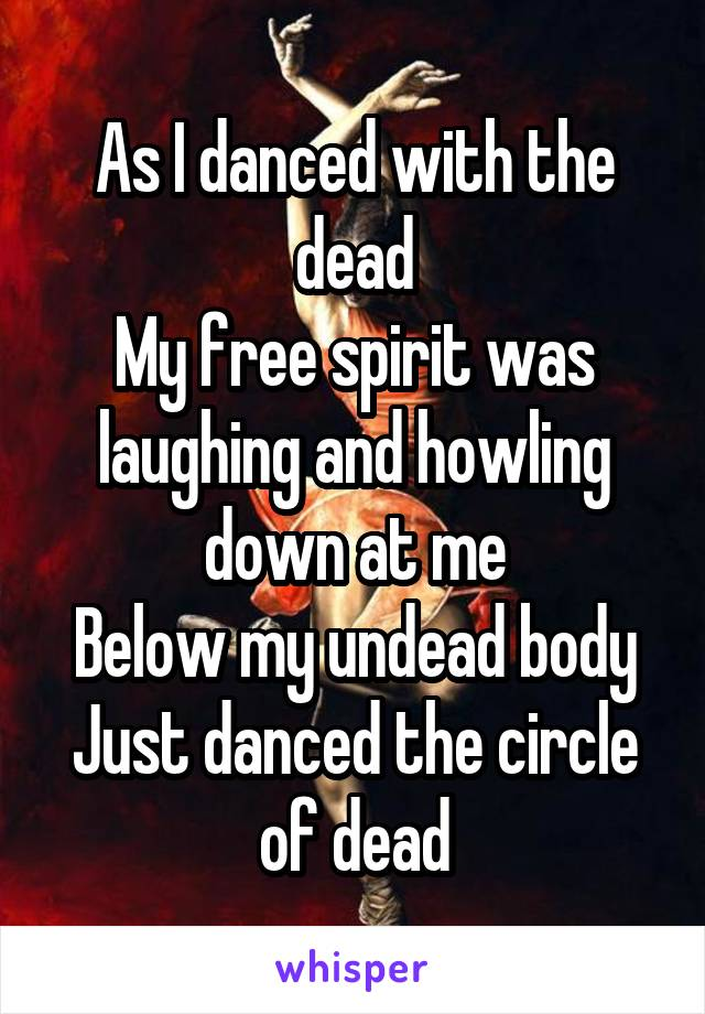 As I danced with the dead My free spirit was laughing and howling down at me Below my undead body Just danced the circle of dead