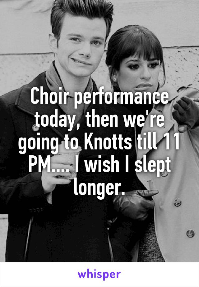 Choir performance today, then we're going to Knotts till 11 PM.... I wish I slept longer.