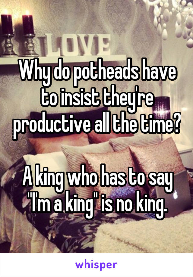 """Why do potheads have to insist they're productive all the time?  A king who has to say """"I'm a king"""" is no king."""