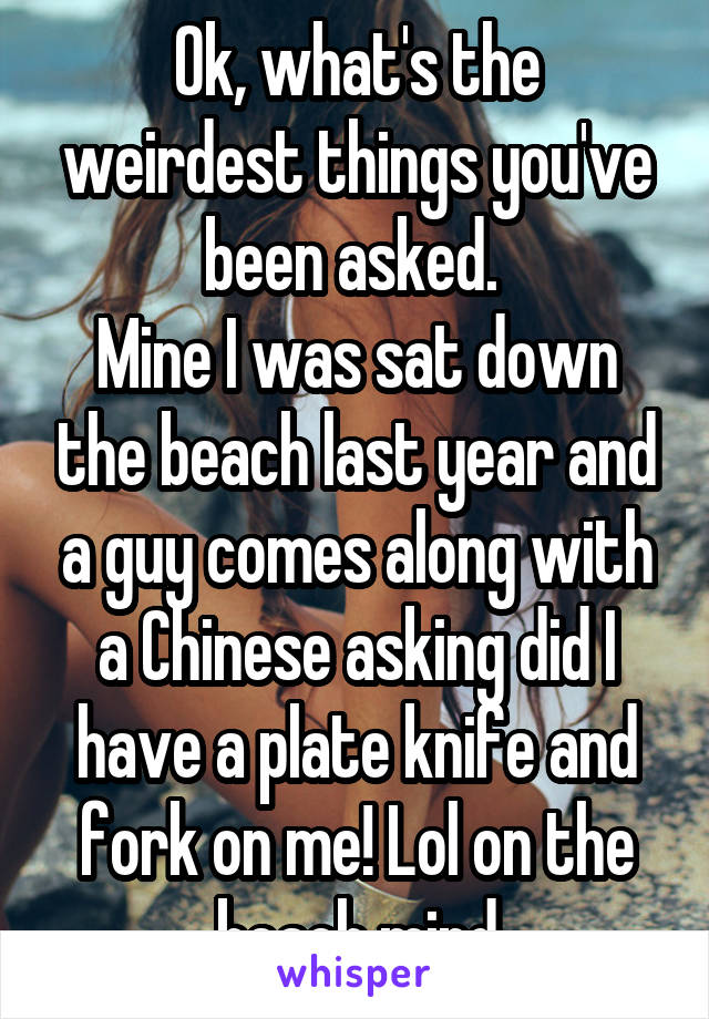 Ok, what's the weirdest things you've been asked.  Mine I was sat down the beach last year and a guy comes along with a Chinese asking did I have a plate knife and fork on me! Lol on the beach mind