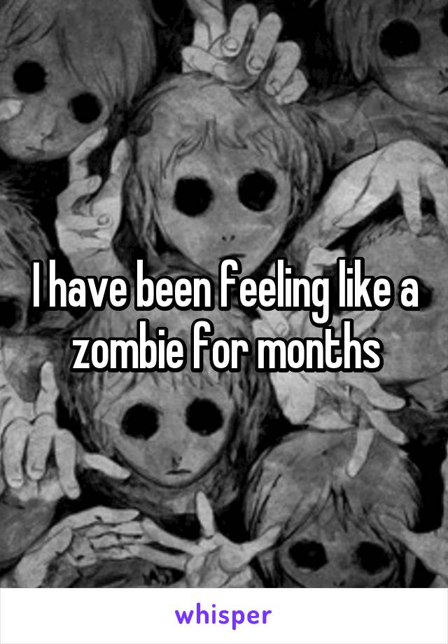 I have been feeling like a zombie for months