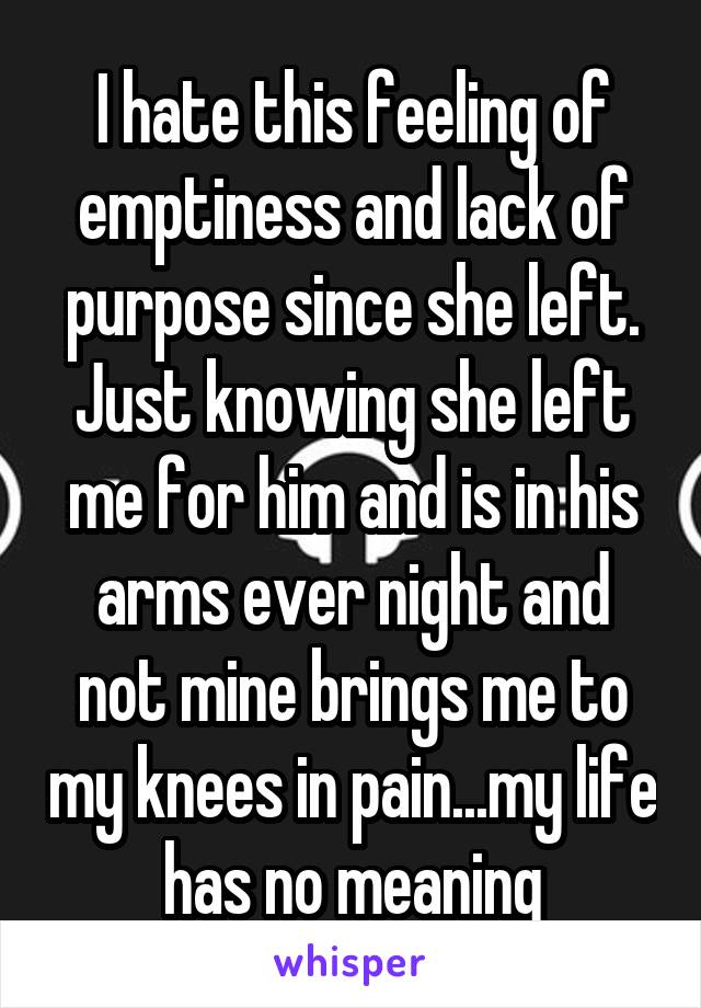 I hate this feeling of emptiness and lack of purpose since she left. Just knowing she left me for him and is in his arms ever night and not mine brings me to my knees in pain...my life has no meaning