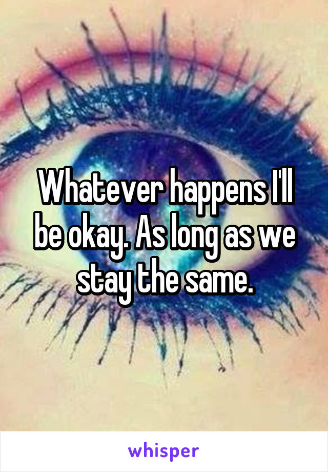 Whatever happens I'll be okay. As long as we stay the same.