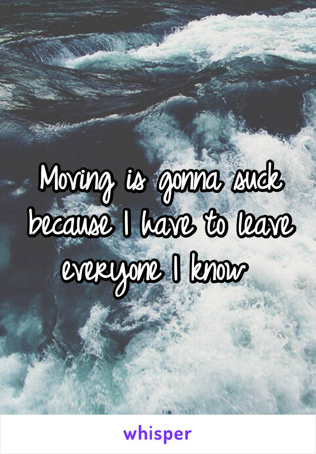 Moving is gonna suck because I have to leave everyone I know