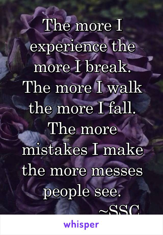 The more I experience the more I break. The more I walk the more I fall. The more mistakes I make the more messes people see.                  ~SSC