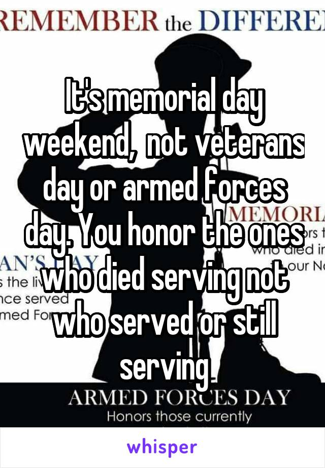 It's memorial day weekend,  not veterans day or armed forces day. You honor the ones who died serving not who served or still serving