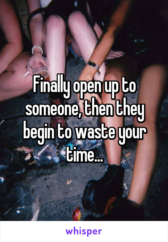 Finally open up to someone, then they begin to waste your time...