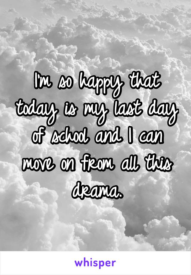 I'm so happy that today is my last day of school and I can move on from all this drama.