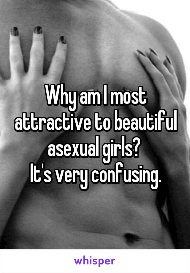 Why am I most attractive to beautiful asexual girls?  It's very confusing.