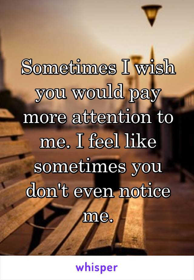 Sometimes I wish you would pay more attention to me. I feel like sometimes you don't even notice me.