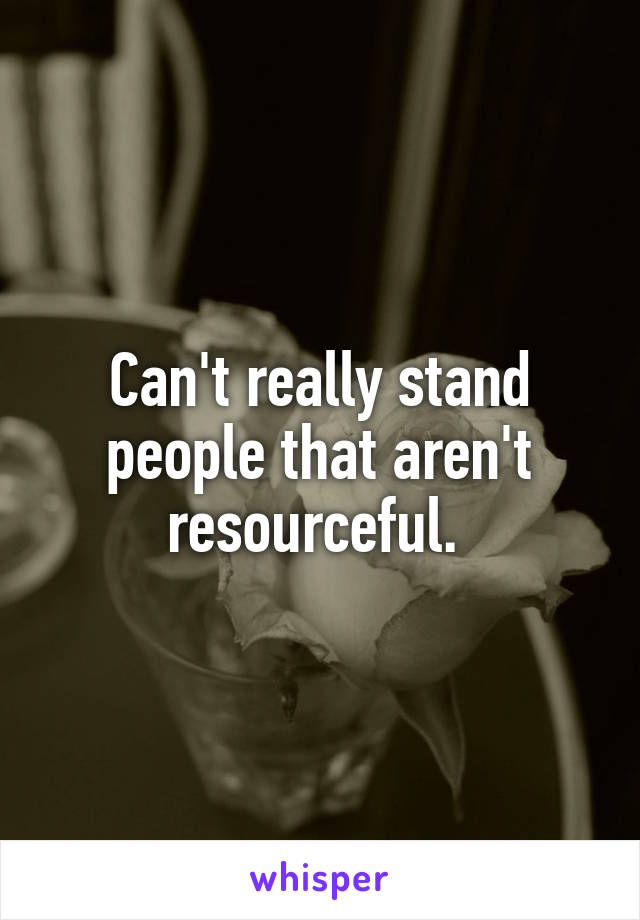 Can't really stand people that aren't resourceful.