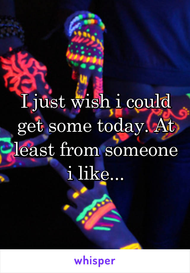 I just wish i could get some today. At least from someone i like...