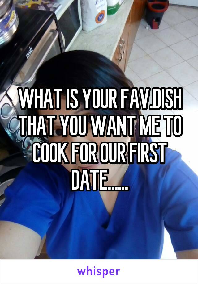 WHAT IS YOUR FAV.DISH THAT YOU WANT ME TO COOK FOR OUR FIRST DATE......