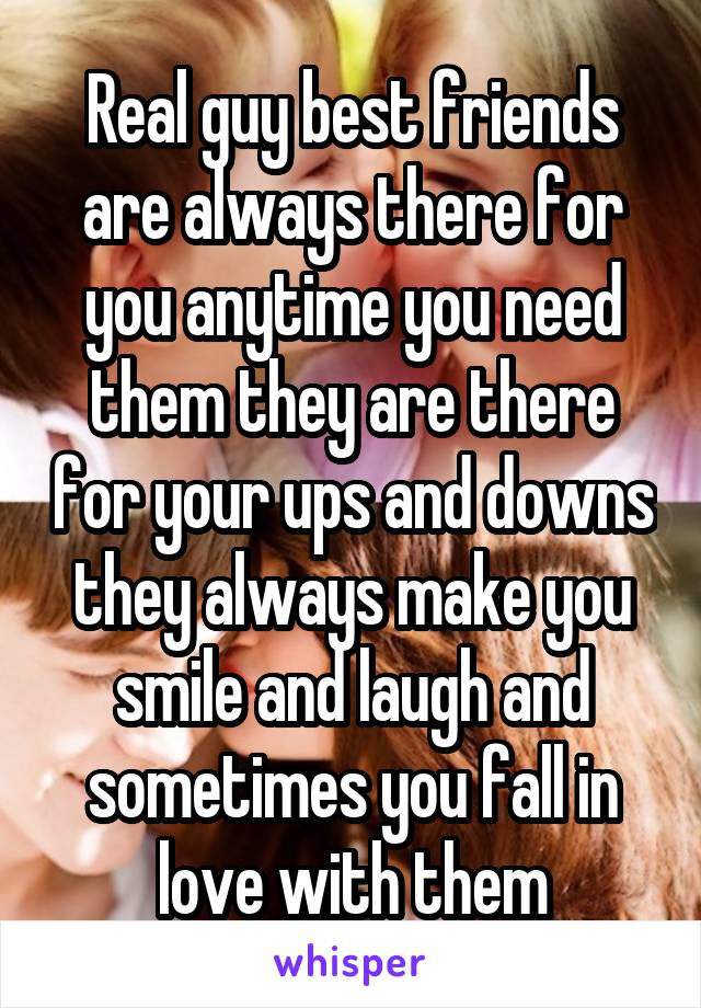 Real guy best friends are always there for you anytime you need them they are there for your ups and downs they always make you smile and laugh and sometimes you fall in love with them
