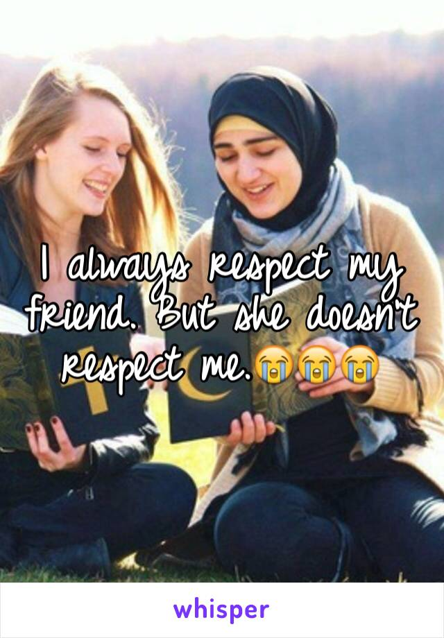 I always respect my friend. But she doesn't respect me.😭😭😭