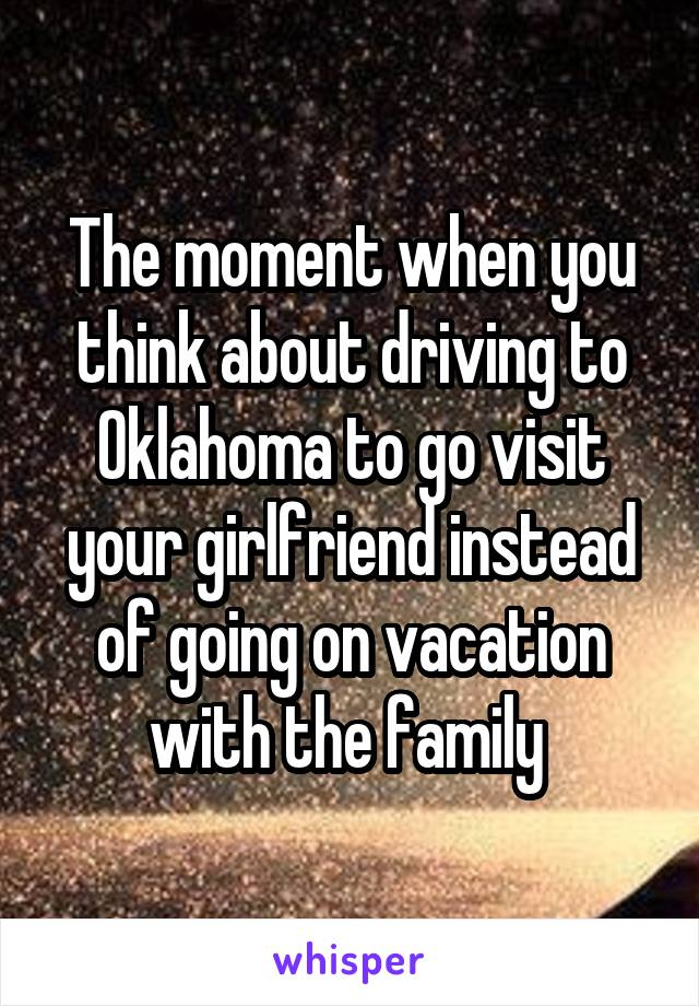 The moment when you think about driving to Oklahoma to go visit your girlfriend instead of going on vacation with the family