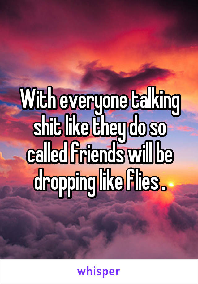 With everyone talking shit like they do so called friends will be dropping like flies .