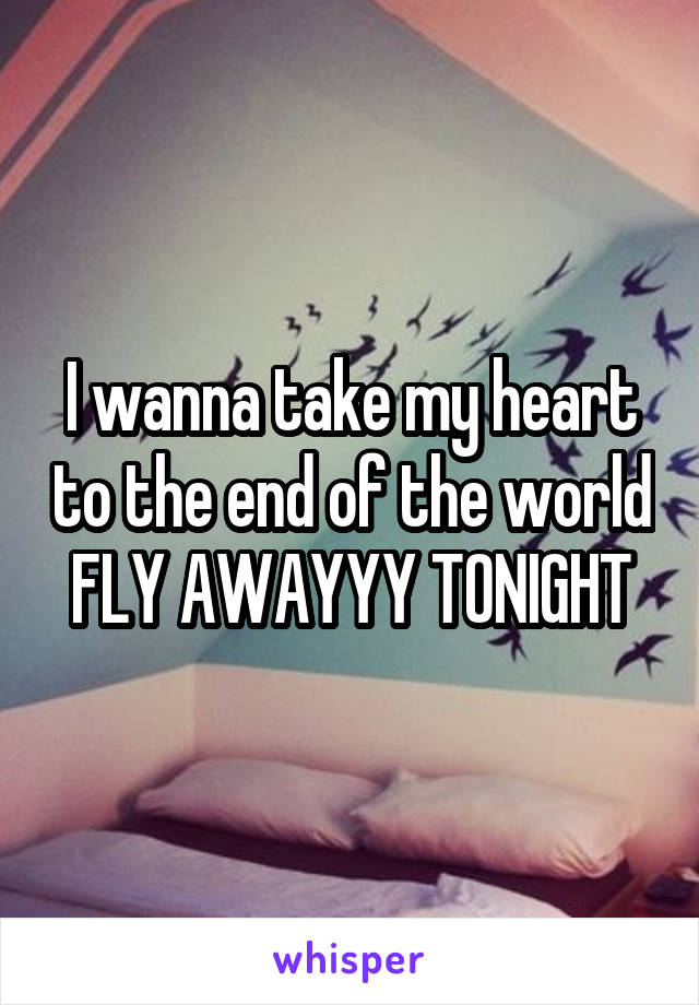I wanna take my heart to the end of the world FLY AWAYYY TONIGHT
