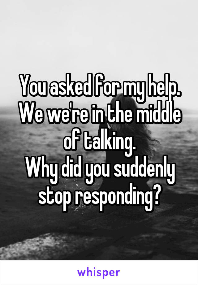 You asked for my help. We we're in the middle of talking. Why did you suddenly stop responding?