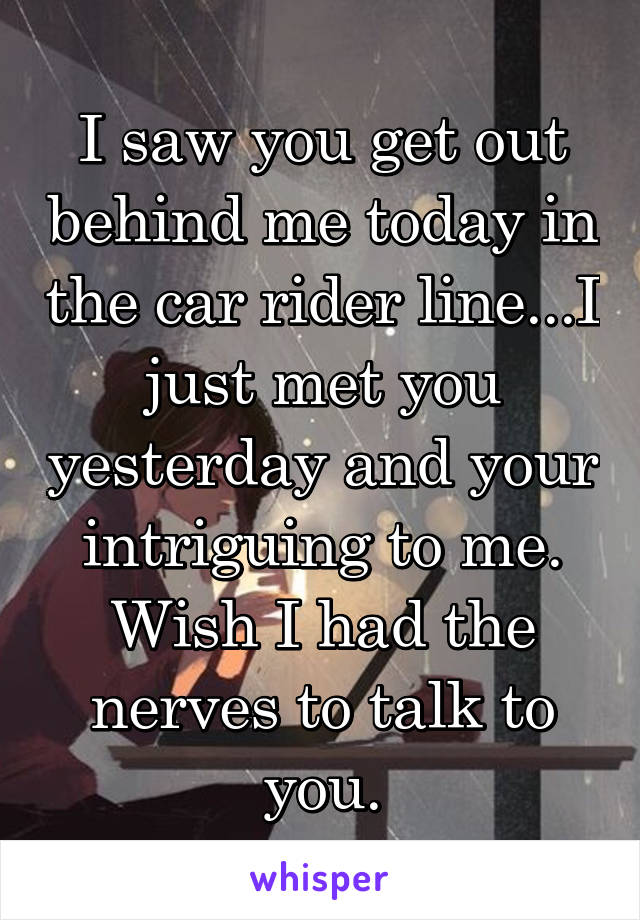 I saw you get out behind me today in the car rider line...I just met you yesterday and your intriguing to me. Wish I had the nerves to talk to you.