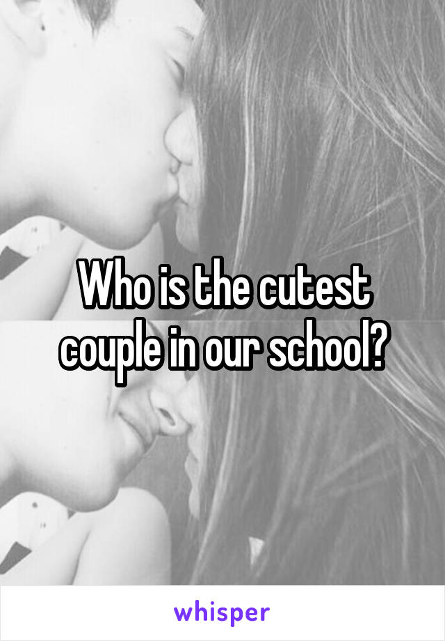 Who is the cutest couple in our school?