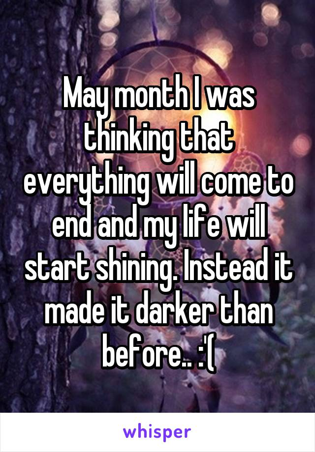 May month I was thinking that everything will come to end and my life will start shining. Instead it made it darker than before.. :'(