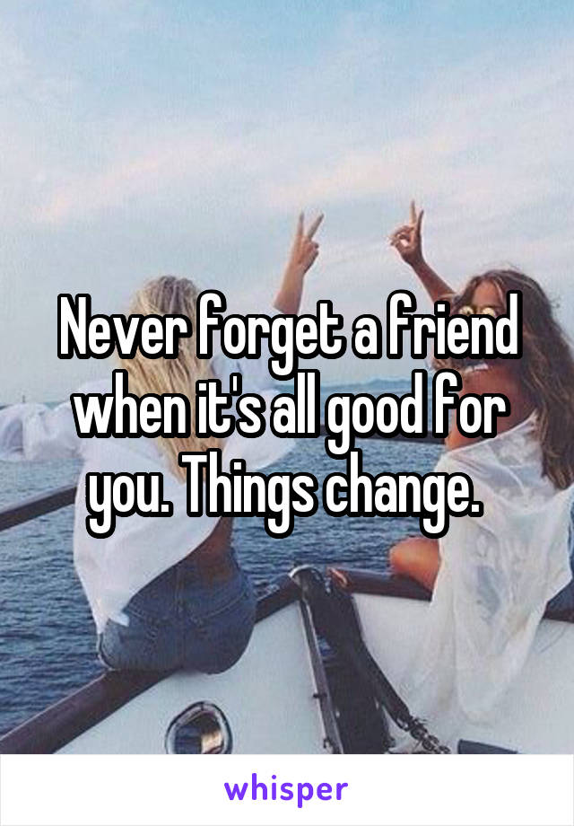 Never forget a friend when it's all good for you. Things change.