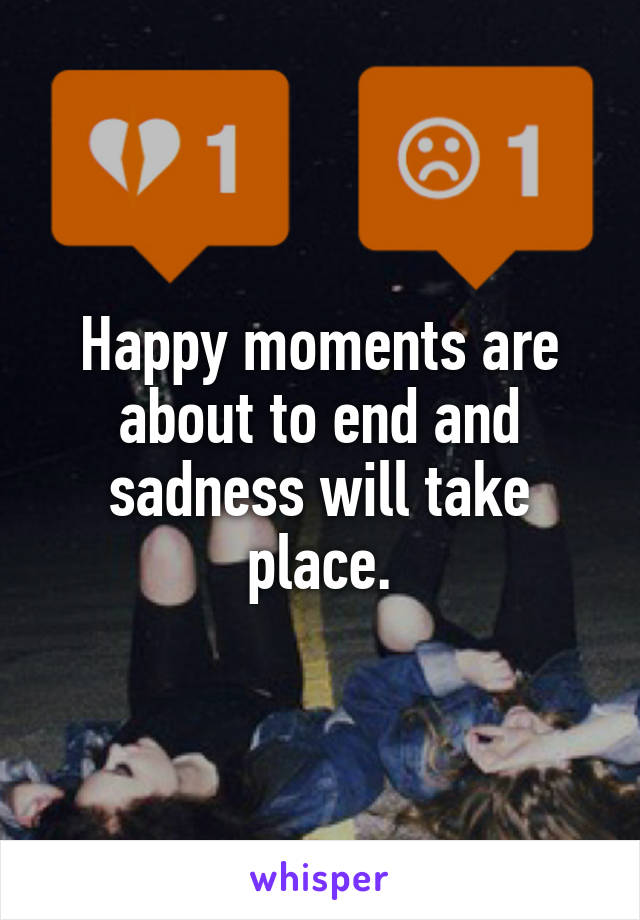 Happy moments are about to end and sadness will take place.