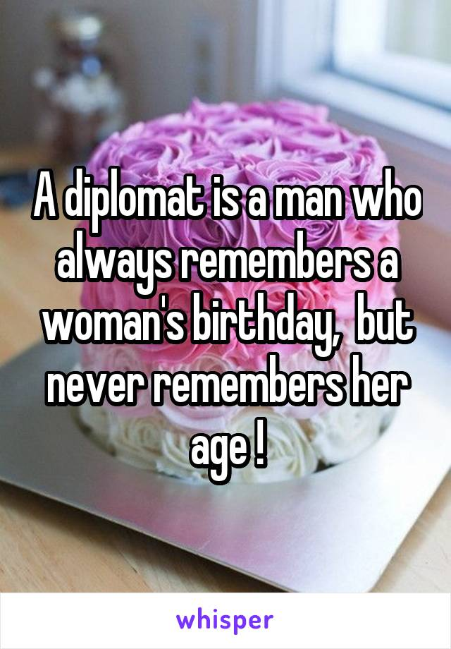 A diplomat is a man who always remembers a woman's birthday,  but never remembers her age !