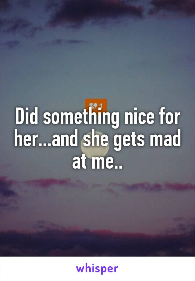 Did something nice for her...and she gets mad at me..