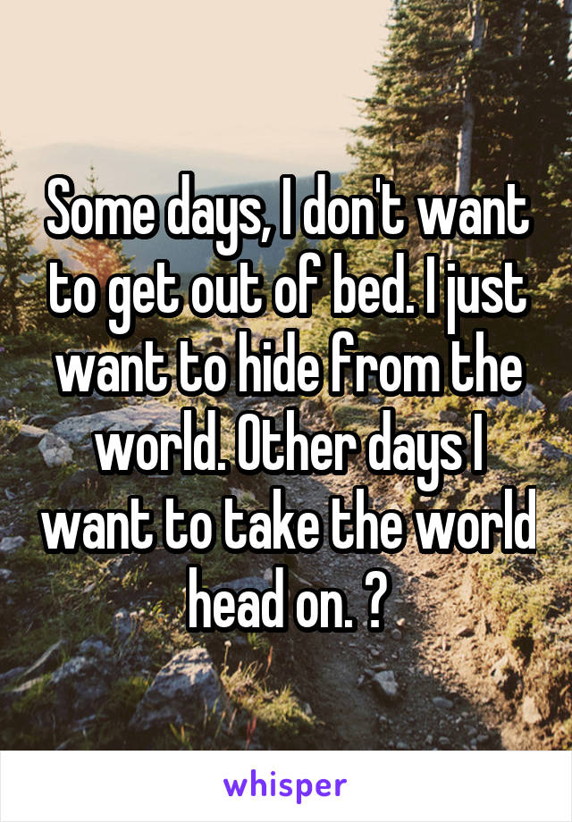 Some days, I don't want to get out of bed. I just want to hide from the world. Other days I want to take the world head on. 💯