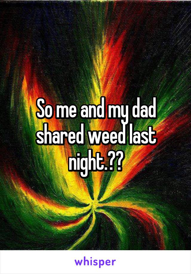 So me and my dad shared weed last night.😂💨