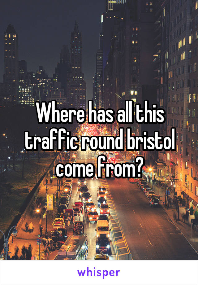 Where has all this traffic round bristol come from?
