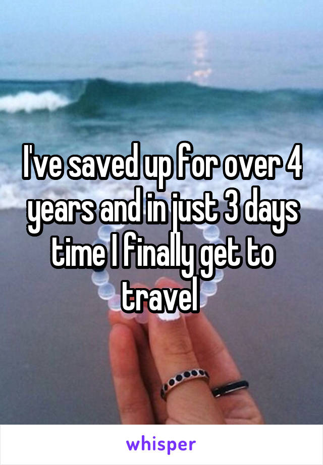 I've saved up for over 4 years and in just 3 days time I finally get to travel