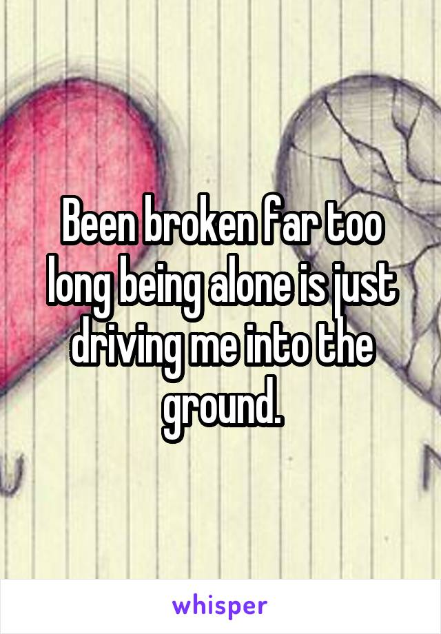 Been broken far too long being alone is just driving me into the ground.