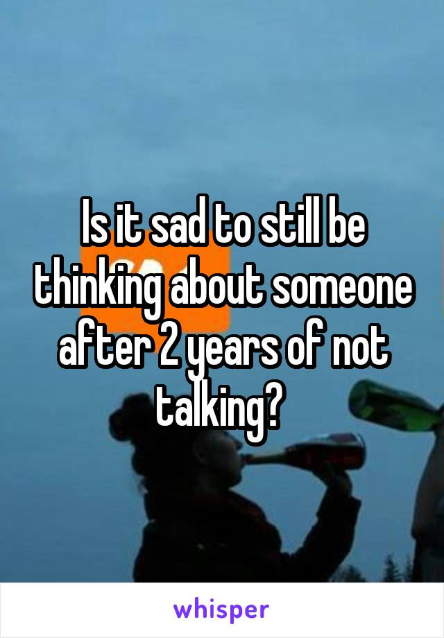 Is it sad to still be thinking about someone after 2 years of not talking?
