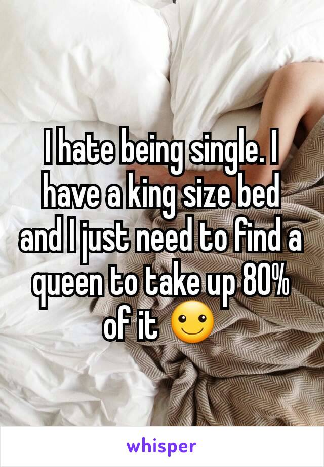 I hate being single. I have a king size bed and I just need to find a queen to take up 80% of it ☺