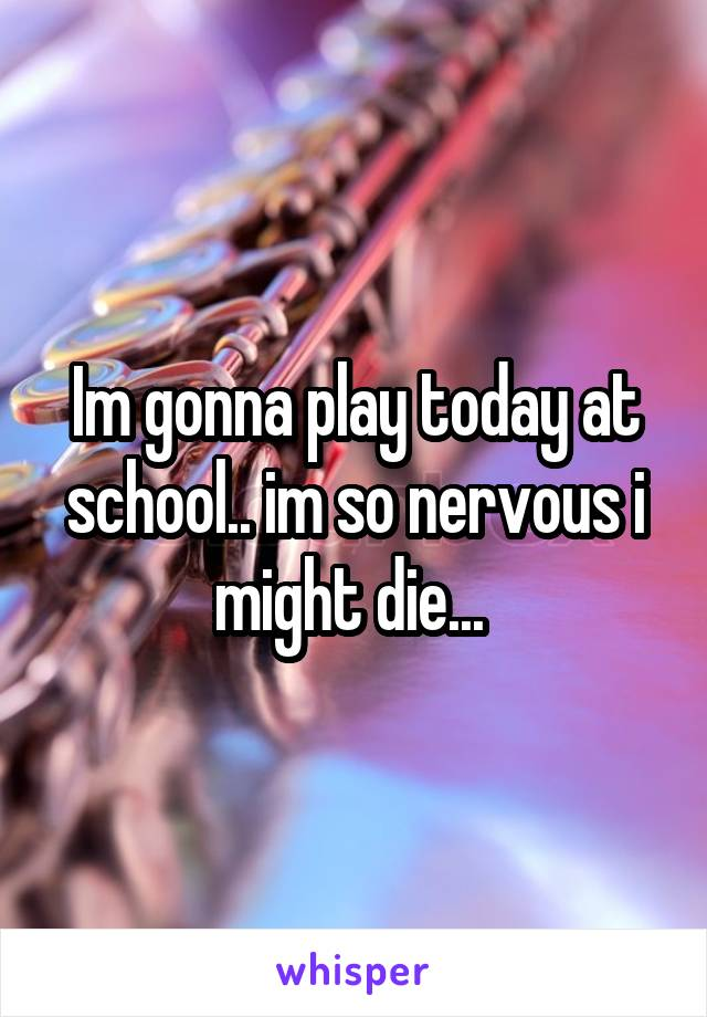 Im gonna play today at school.. im so nervous i might die...