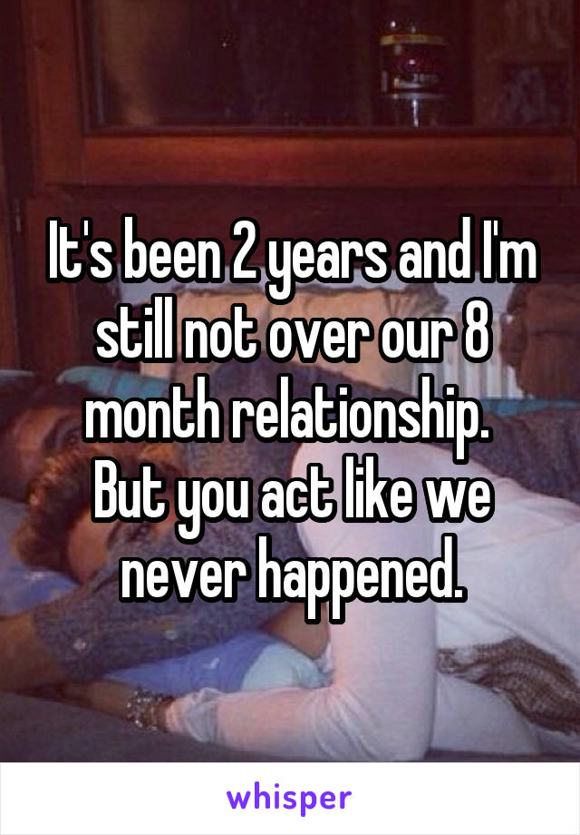 It's been 2 years and I'm still not over our 8 month relationship.  But you act like we never happened.