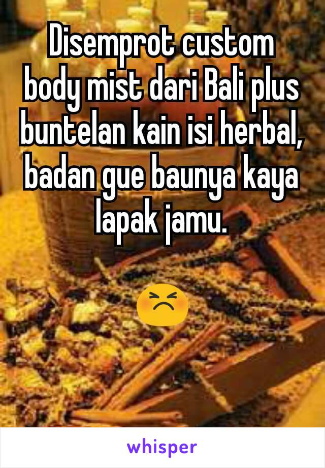 Disemprot custom body mist dari Bali plus buntelan kain isi herbal, badan gue baunya kaya lapak jamu.  😣