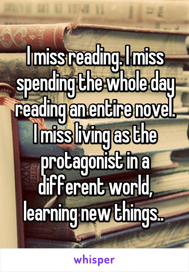 I miss reading. I miss spending the whole day reading an entire novel. I miss living as the protagonist in a different world, learning new things..